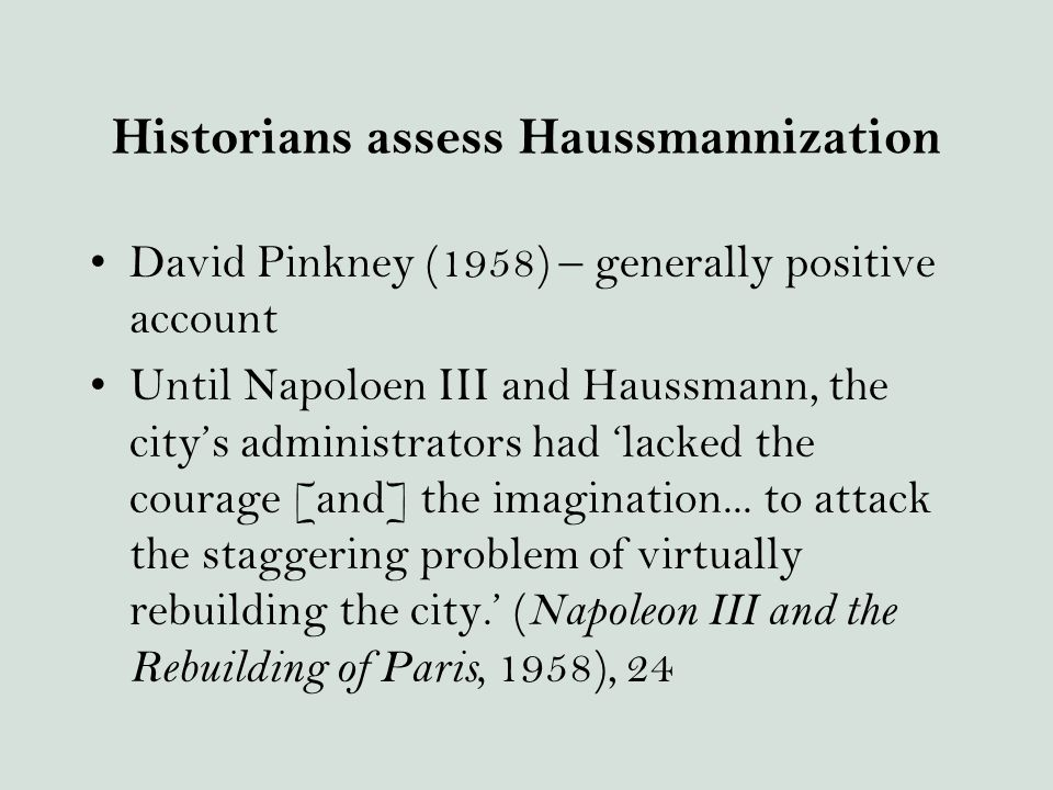 Historians assess Haussmannization David Pinkney (1958) – generally positive account Until Napoloen III and Haussmann, the city's administrators had 'lacked the courage [and] the imagination...