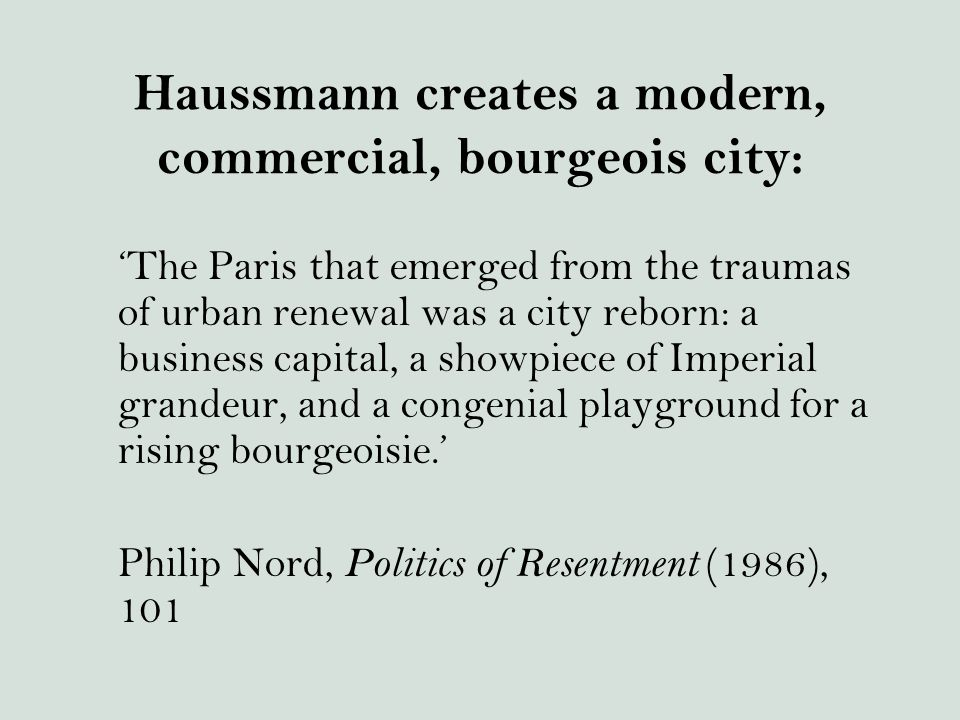 Haussmann creates a modern, commercial, bourgeois city: 'The Paris that emerged from the traumas of urban renewal was a city reborn: a business capital, a showpiece of Imperial grandeur, and a congenial playground for a rising bourgeoisie.' Philip Nord, Politics of Resentment (1986), 101