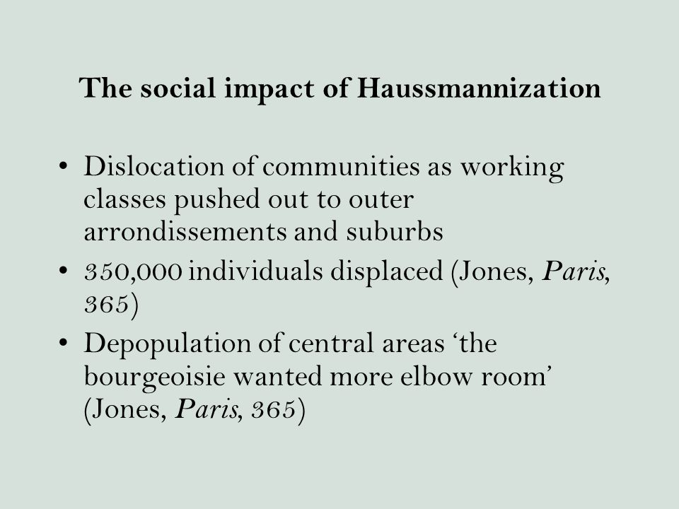 The social impact of Haussmannization Dislocation of communities as working classes pushed out to outer arrondissements and suburbs 350,000 individuals displaced (Jones, Paris, 365) Depopulation of central areas 'the bourgeoisie wanted more elbow room' (Jones, Paris, 365)