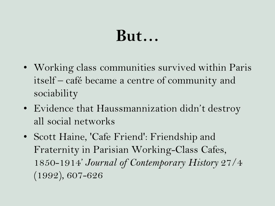 But… Working class communities survived within Paris itself – café became a centre of community and sociability Evidence that Haussmannization didn't destroy all social networks Scott Haine, Cafe Friend : Friendship and Fraternity in Parisian Working-Class Cafes, 1850-1914' Journal of Contemporary History 27/4 (1992), 607-626