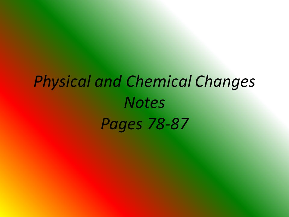 Physical and Chemical Changes Notes Pages 78-87