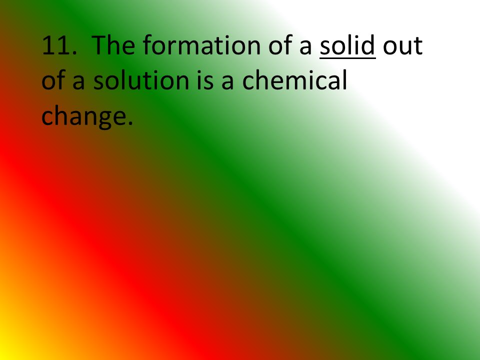 11. The formation of a solid out of a solution is a chemical change.