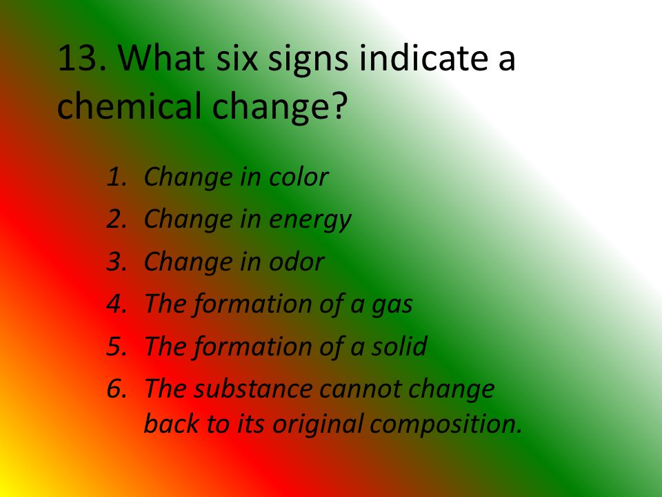 13. What six signs indicate a chemical change.