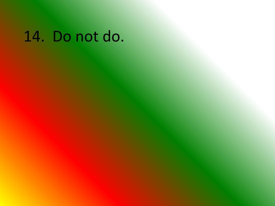 14. Do not do.