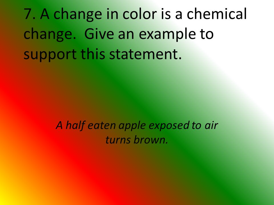 7. A change in color is a chemical change. Give an example to support this statement.
