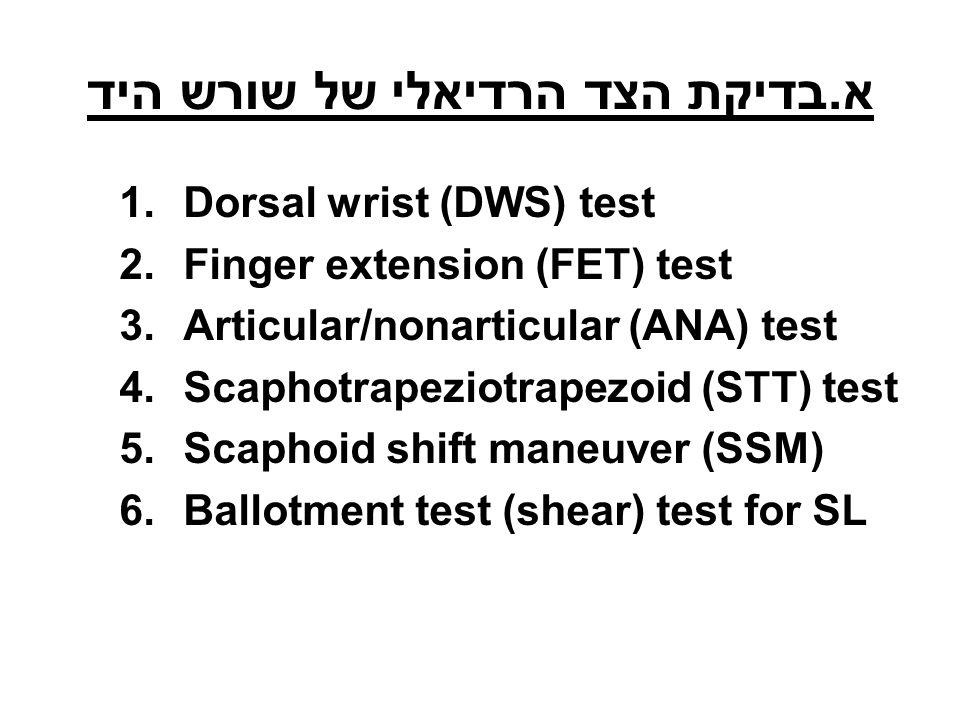 א.בדיקת הצד הרדיאלי של שורש היד 1.Dorsal wrist (DWS) test 2.Finger extension (FET) test 3.Articular/nonarticular (ANA) test 4.Scaphotrapeziotrapezoid (STT) test 5.Scaphoid shift maneuver (SSM) 6.Ballotment test (shear) test for SL