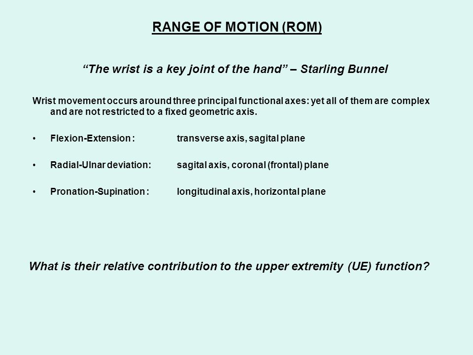 "RANGE OF MOTION (ROM) ""The wrist is a key joint of the hand"" – Starling Bunnel Wrist movement occurs around three principal functional axes: yet all o"