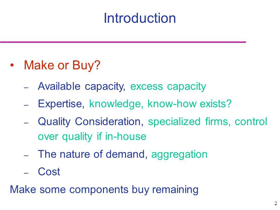 2 Introduction Make or Buy? – Available capacity, excess capacity – Expertise, knowledge, know-how exists? – Quality Consideration, specialized firms,