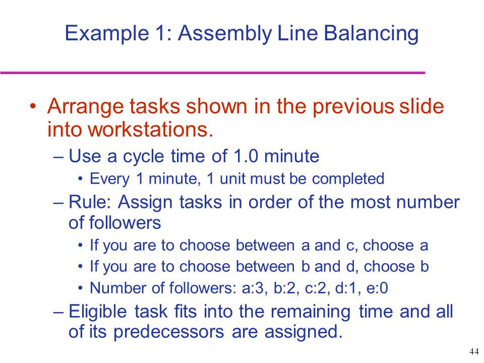 44 Example 1: Assembly Line Balancing Arrange tasks shown in the previous slide into workstations. –Use a cycle time of 1.0 minute Every 1 minute, 1 u