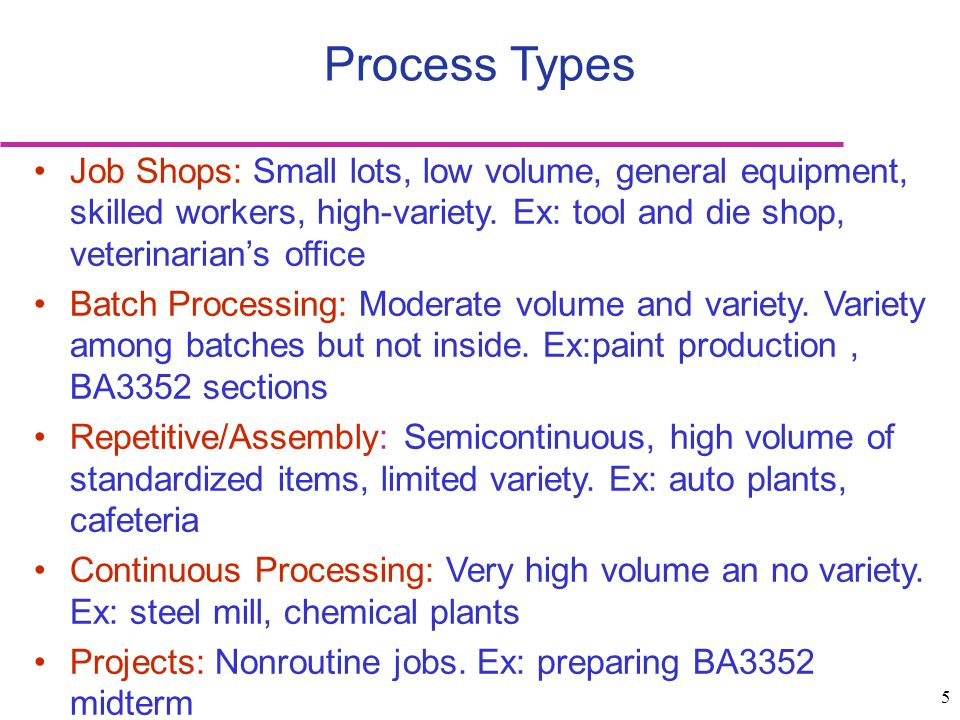 5 Process Types Job Shops: Small lots, low volume, general equipment, skilled workers, high-variety. Ex: tool and die shop, veterinarian's office Batc