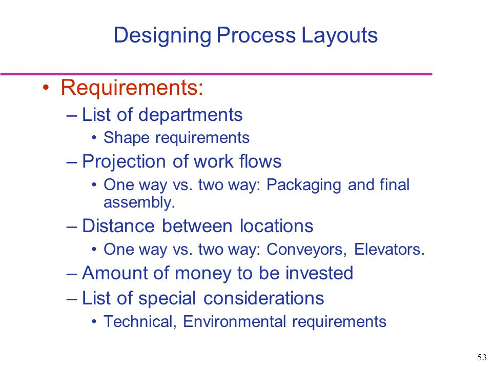 53 Requirements: –List of departments Shape requirements –Projection of work flows One way vs. two way: Packaging and final assembly. –Distance betwee