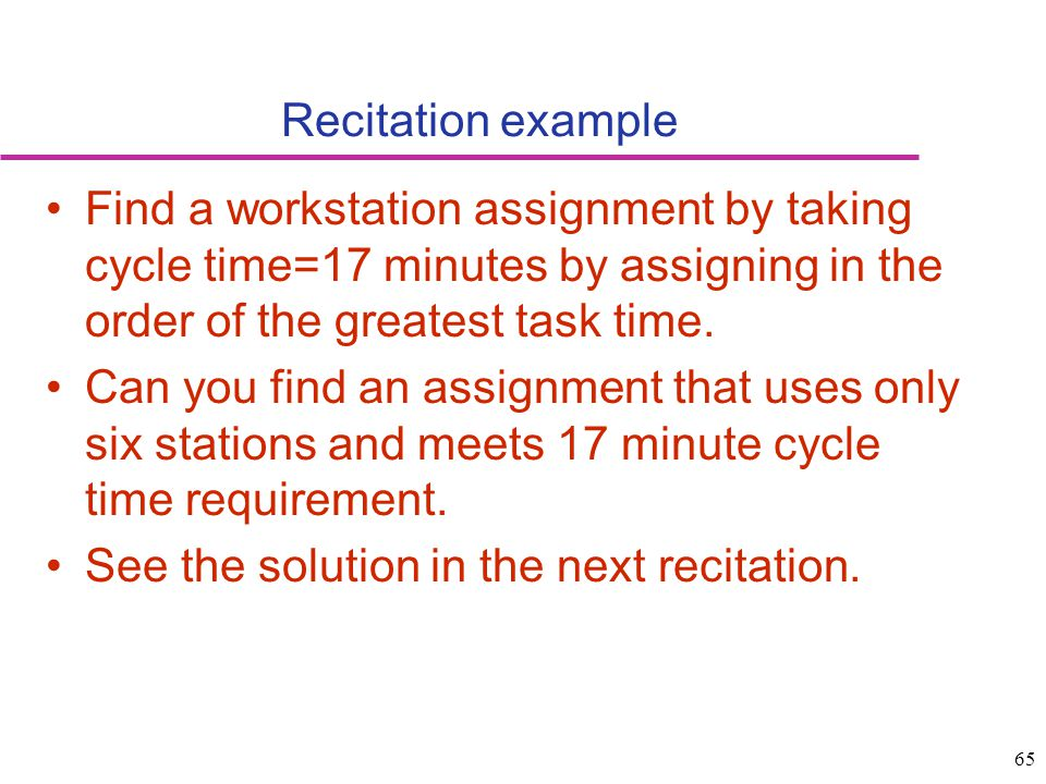 65 Recitation example Find a workstation assignment by taking cycle time=17 minutes by assigning in the order of the greatest task time. Can you find