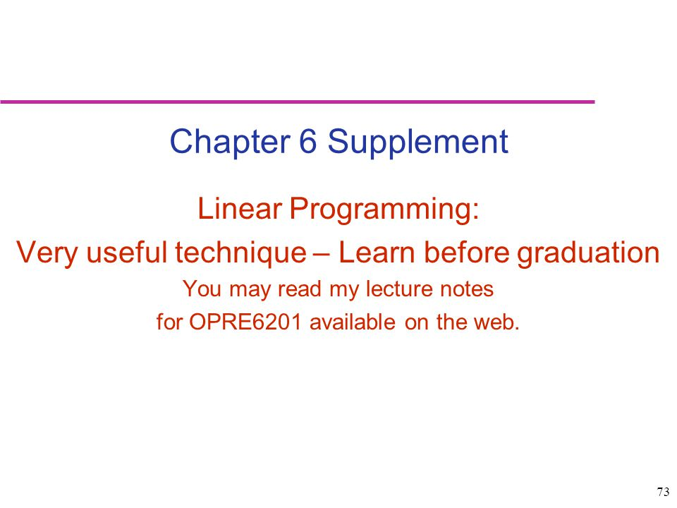 73 Chapter 6 Supplement Linear Programming: Very useful technique – Learn before graduation You may read my lecture notes for OPRE6201 available on th