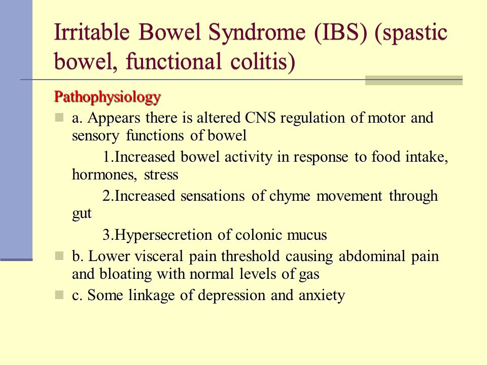 Irritable Bowel Syndrome (IBS) (spastic bowel, functional colitis) Pathophysiology a. Appears there is altered CNS regulation of motor and sensory fun