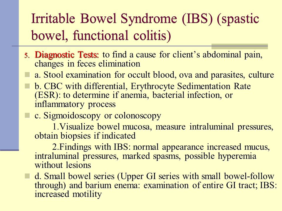 Irritable Bowel Syndrome (IBS) (spastic bowel, functional colitis) 5. Diagnostic Tests: to find a cause for client's abdominal pain, changes in feces
