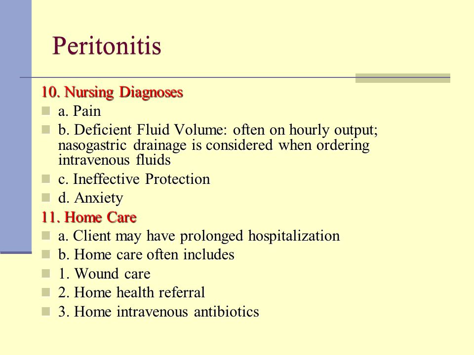 Peritonitis 10. Nursing Diagnoses a. Pain a. Pain b. Deficient Fluid Volume: often on hourly output; nasogastric drainage is considered when ordering
