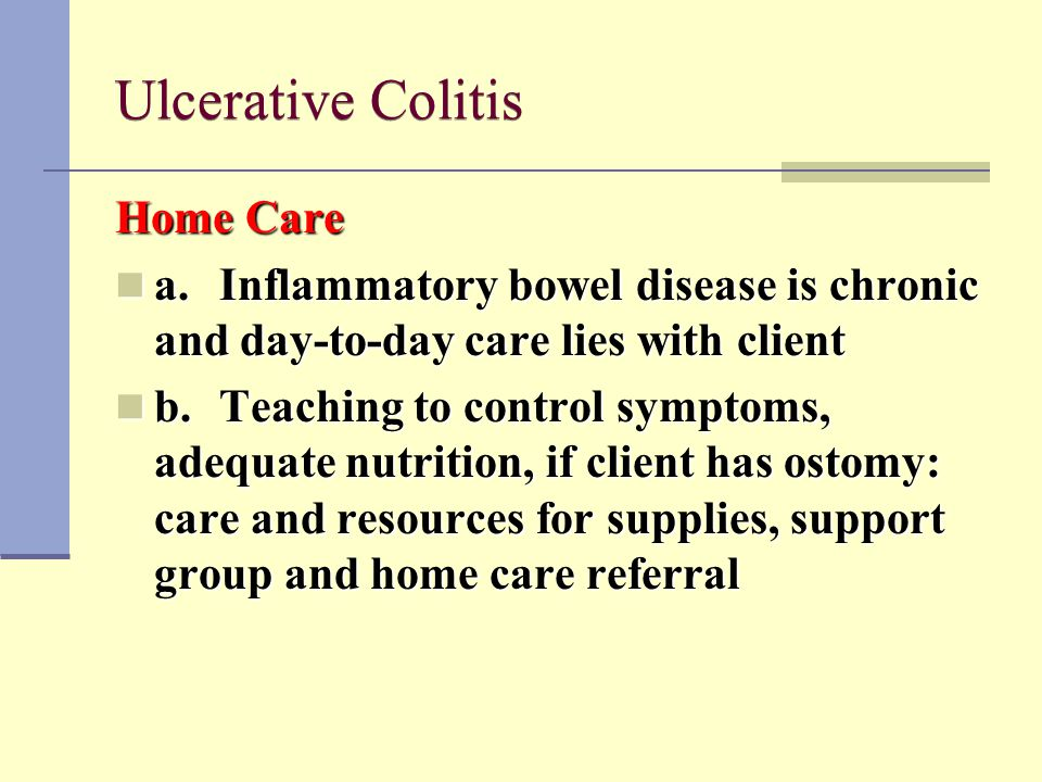 Ulcerative Colitis Home Care a.Inflammatory bowel disease is chronic and day-to-day care lies with client a.Inflammatory bowel disease is chronic and