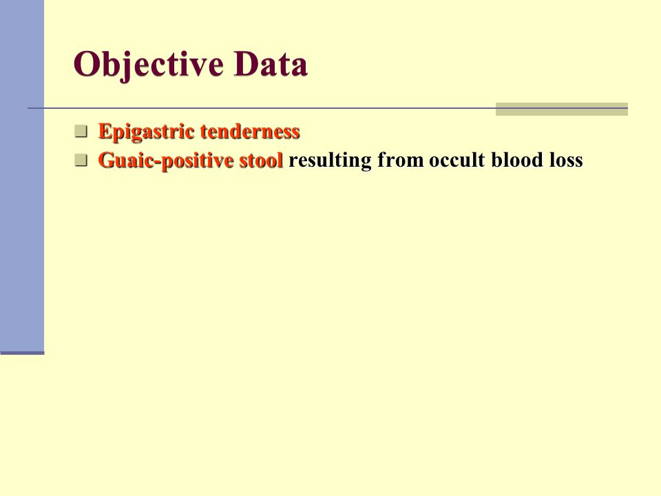 Objective Data Epigastric tenderness Epigastric tenderness Guaic-positive stool resulting from occult blood loss Guaic-positive stool resulting from o