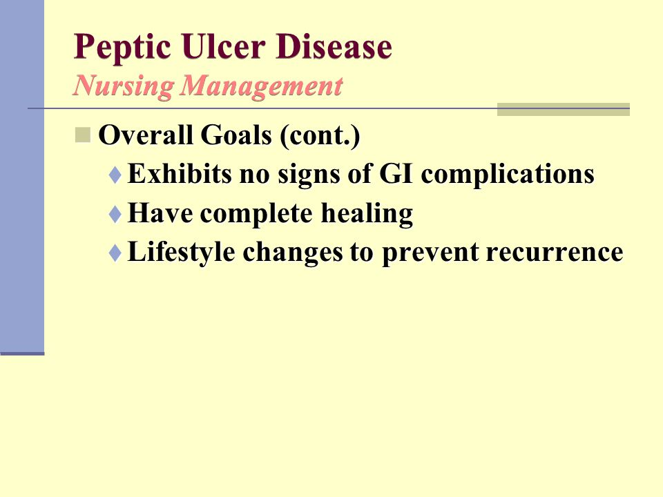 Peptic Ulcer Disease Nursing Management Overall Goals (cont.) Overall Goals (cont.)  Exhibits no signs of GI complications  Have complete healing 