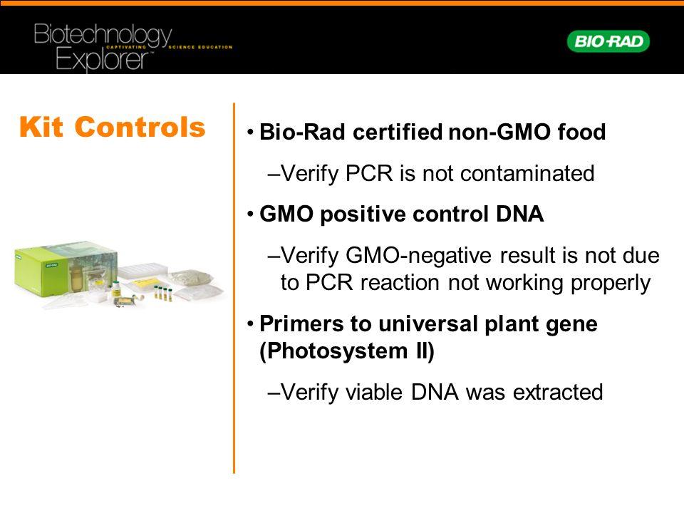 Kit Controls Bio-Rad certified non-GMO food –Verify PCR is not contaminated GMO positive control DNA –Verify GMO-negative result is not due to PCR rea