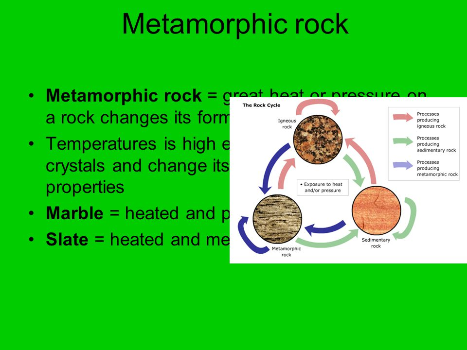 Metamorphic rock Metamorphic rock = great heat or pressure on a rock changes its form Temperatures is high enough to reshape crystals and change its appearance and physical properties Marble = heated and pressurized limestone Slate = heated and metamorphosed shale
