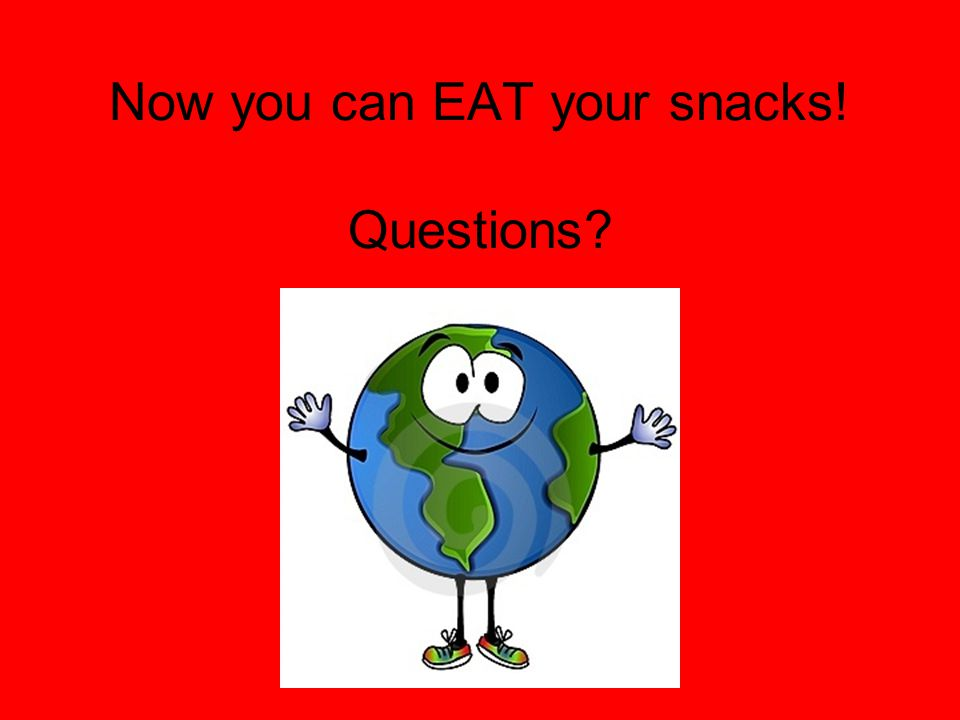 Now you can EAT your snacks! Questions?