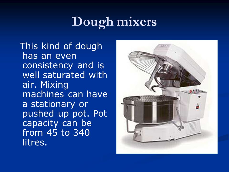 Dough mixers This kind of dough has an even consistency and is well saturated with air. Mixing machines can have a stationary or pushed up pot. Pot ca