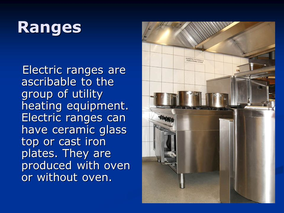 Ranges Electric ranges are ascribable to the group of utility heating equipment. Electric ranges can have ceramic glass top or cast iron plates. They