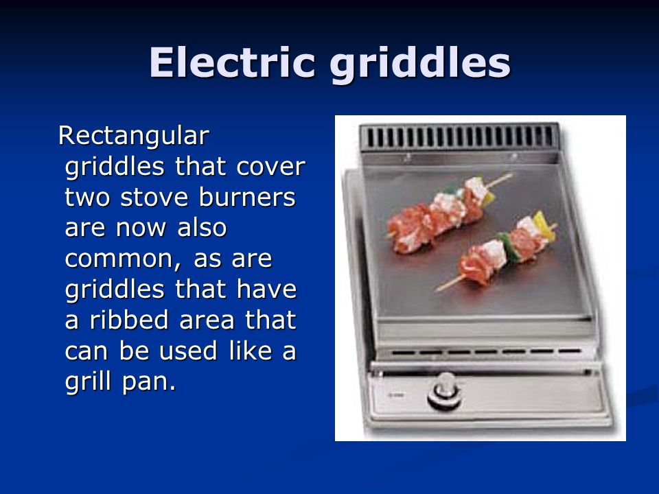 Electric griddles Rectangular griddles that cover two stove burners are now also common, as are griddles that have a ribbed area that can be used like