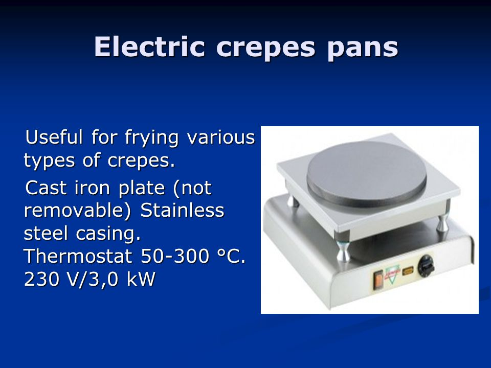 Electric crepes pans Useful for frying various types of crepes. Useful for frying various types of crepes. Cast iron plate (not removable) Stainless s
