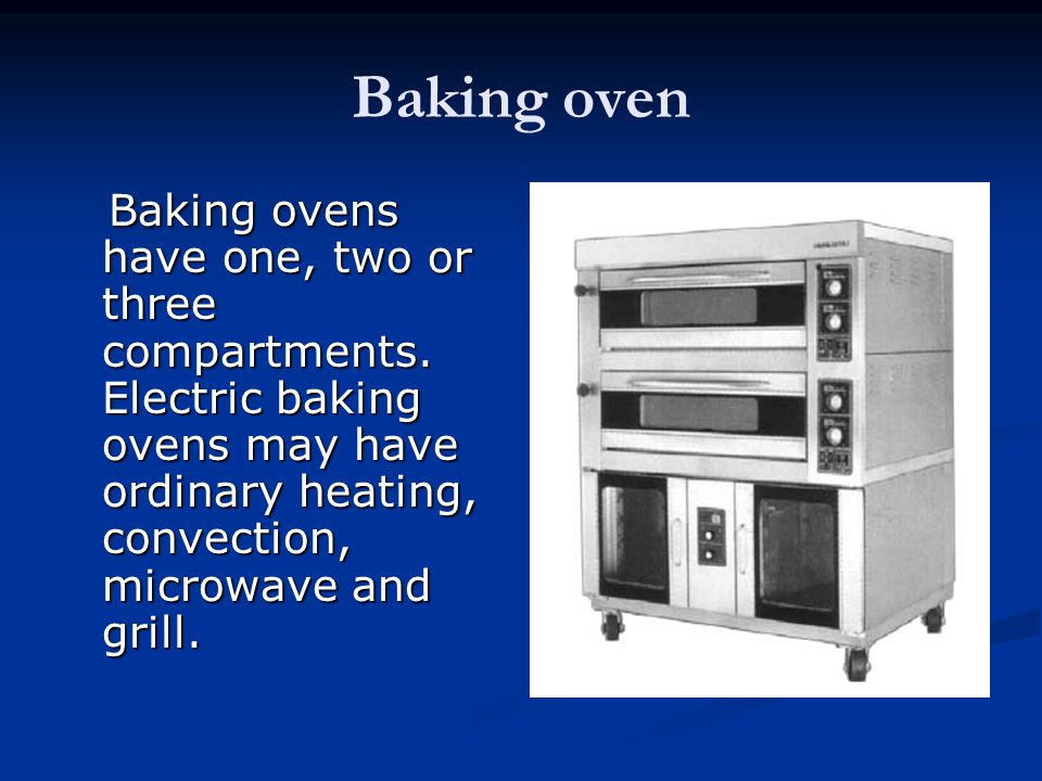 Baking oven Baking ovens have one, two or three compartments. Electric baking ovens may have ordinary heating, convection, microwave and grill. Baking