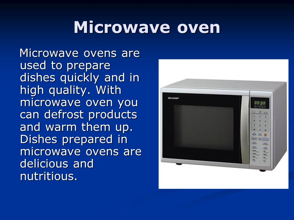 Microwave oven Microwave ovens are used to prepare dishes quickly and in high quality. With microwave oven you can defrost products and warm them up.