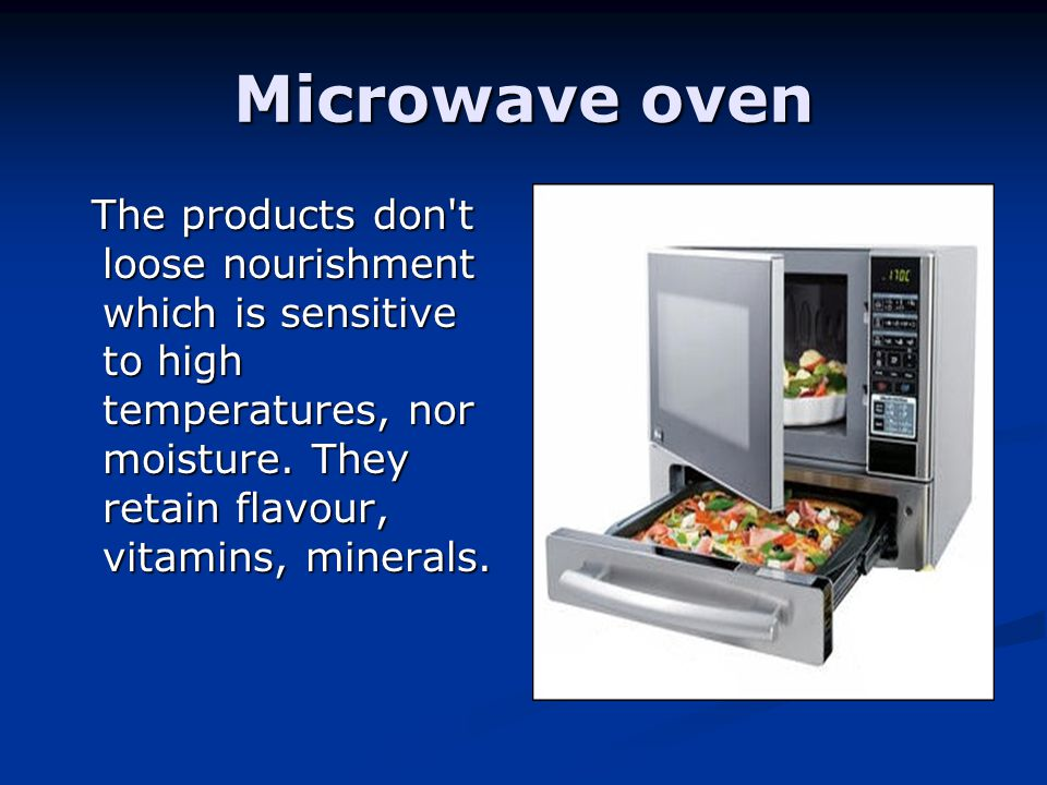 Microwave oven The products don't loose nourishment which is sensitive to high temperatures, nor moisture. They retain flavour, vitamins, minerals. Th