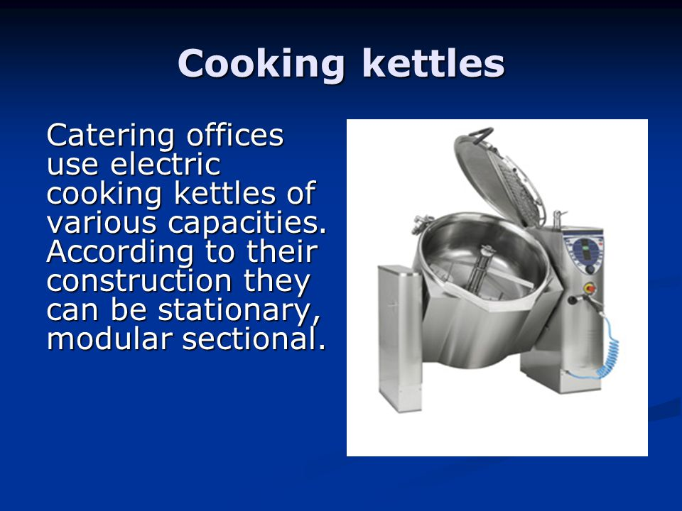 Cooking kettles Catering offices use electric cooking kettles of various capacities. According to their construction they can be stationary, modular s