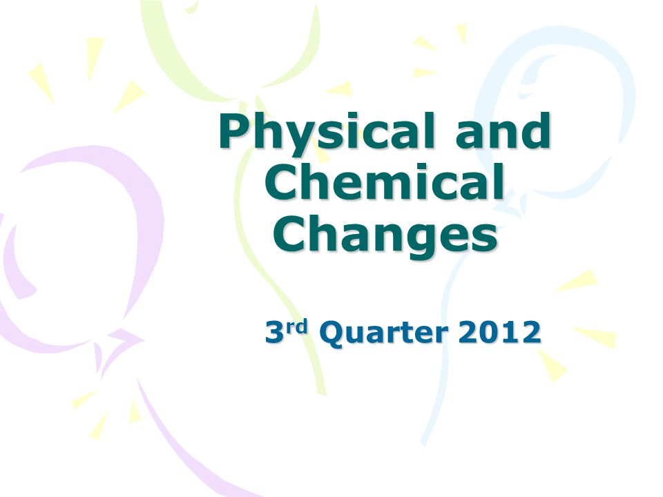 Physical and Chemical Changes 3 rd Quarter 2012