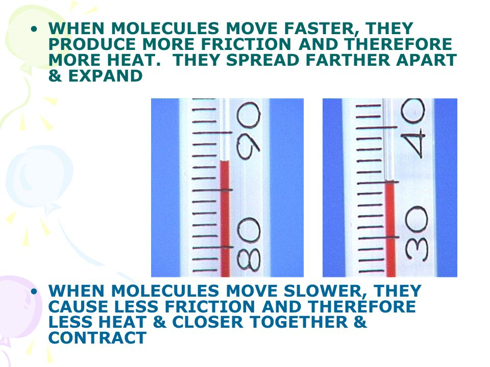 WHEN MOLECULES MOVE FASTER, THEY PRODUCE MORE FRICTION AND THEREFORE MORE HEAT.