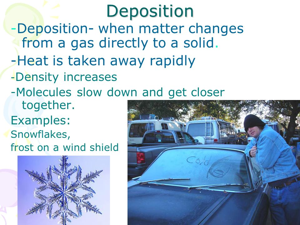 Deposition -Deposition- when matter changes from a gas directly to a solid.