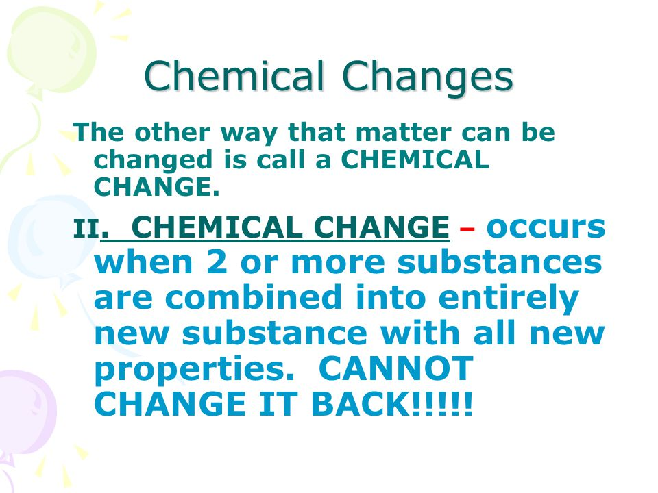 Chemical Changes The other way that matter can be changed is call a CHEMICAL CHANGE.