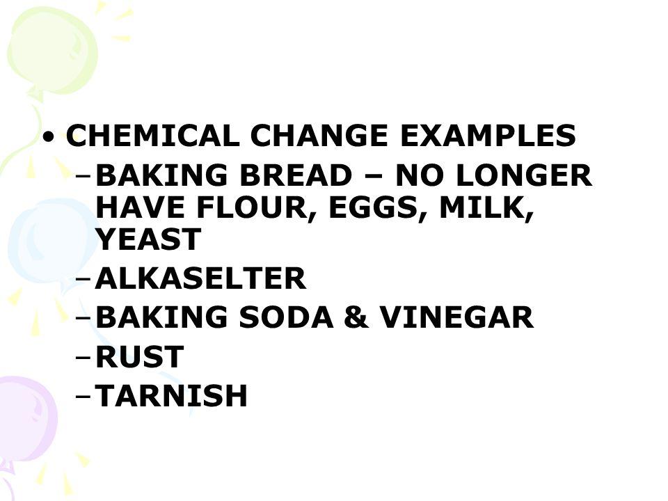 CHEMICAL CHANGE EXAMPLES –BAKING BREAD – NO LONGER HAVE FLOUR, EGGS, MILK, YEAST –ALKASELTER –BAKING SODA & VINEGAR –RUST –TARNISH