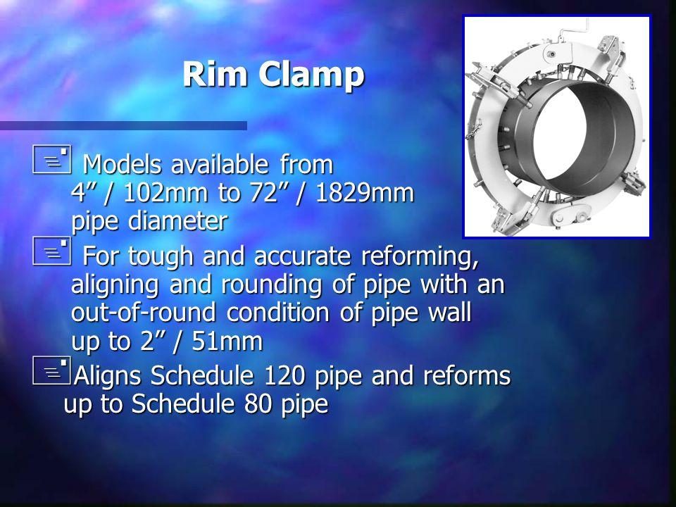 "Rim Clamp + Models available from 4"" / 102mm to 72"" / 1829mm pipe diameter + For tough and accurate reforming, aligning and rounding of pipe with an o"