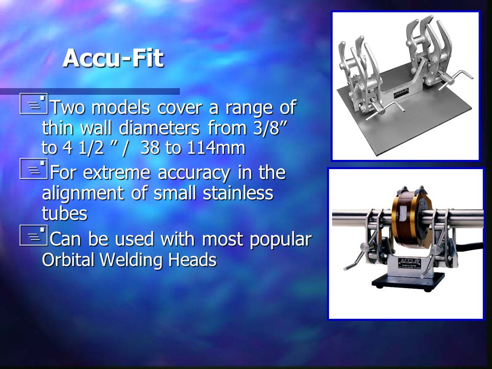 "Accu-Fit + Two models cover a range of thin wall diameters from 3/8"" to 4 1/2 "" / 38 to 114mm + For extreme accuracy in the alignment of small stainle"
