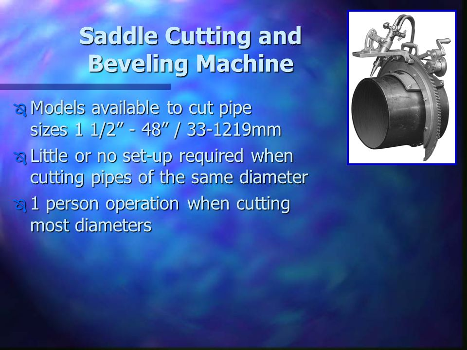 "Saddle Cutting and Beveling Machine Ô Models available to cut pipe sizes 1 1/2"" - 48"" / 33-1219mm Ô Little or no set-up required when cutting pipes of"