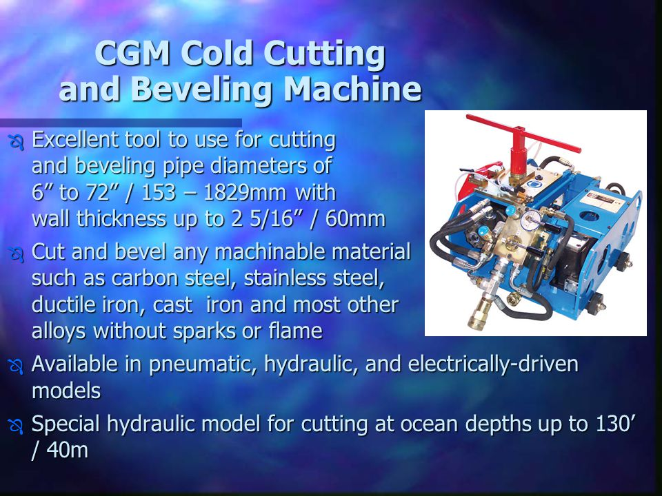 "CGM Cold Cutting and Beveling Machine Ô Excellent tool to use for cutting and beveling pipe diameters of 6"" to 72"" / 153 – 1829mm with wall thickness"