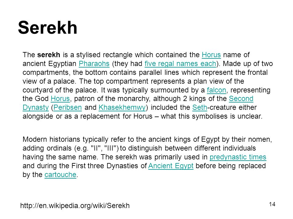14 Serekh http://en.wikipedia.org/wiki/Serekh The serekh is a stylised rectangle which contained the Horus name of ancient Egyptian Pharaohs (they had five regal names each).