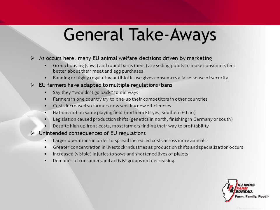 General Take-Aways  As occurs here, many EU animal welfare decisions driven by marketing  Group housing (sows) and round barns (hens) are selling points to make consumers feel better about their meat and egg purchases  Banning or highly regulating antibiotic use gives consumers a false sense of security  EU farmers have adapted to multiple regulations/bans  Say they wouldn't go back to old ways  Farmers in one country try to one-up their competitors in other countries  Costs increased so farmers now seeking new efficiencies  Nations not on same playing field (northern EU yes, southern EU no)  Legislation caused production shifts (genetics in north, finishing in Germany or south)  Despite high up front costs, most farmers finding their way to profitability  Unintended consequences of EU regulations  Larger operations in order to spread increased costs across more animals  Greater concentration in livestock industries as production shifts and specialization occurs  Increased (visible) injuries to sows and shortened lives of piglets  Demands of consumers and activist groups not decreasing