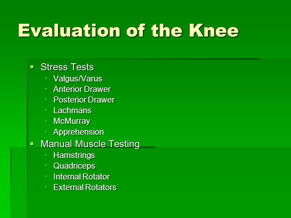 Evaluation of the Knee  Stress Tests  Valgus/Varus  Anterior Drawer  Posterior Drawer  Lachmans  McMurray  Apprehension  Manual Muscle Testing  Hamstrings  Quadriceps  Internal Rotator  External Rotators