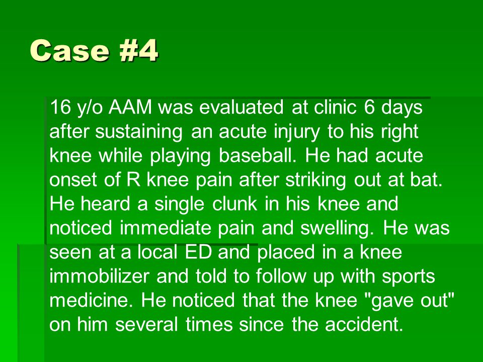 Case #4 16 y/o AAM was evaluated at clinic 6 days after sustaining an acute injury to his right knee while playing baseball.