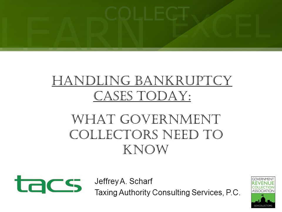 LEARN COLLECT EXCEL HANDLING BANKRUPTCY CASES TODAY: What Government Collectors Need to Know Jeffrey A. Scharf Taxing Authority Consulting Services, P