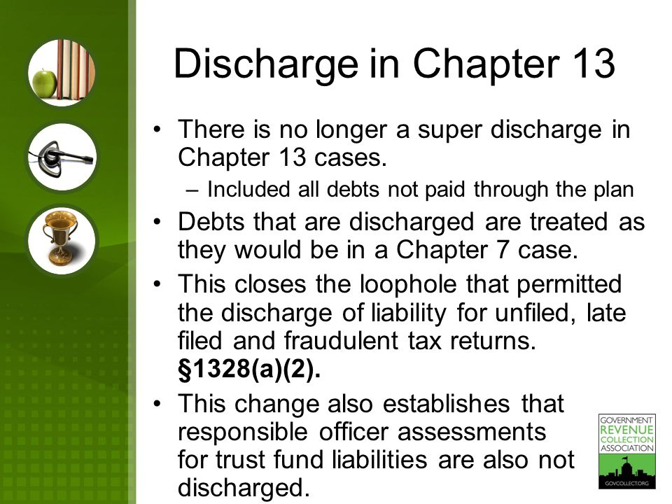 Discharge in Chapter 13 There is no longer a super discharge in Chapter 13 cases. –Included all debts not paid through the plan Debts that are dischar
