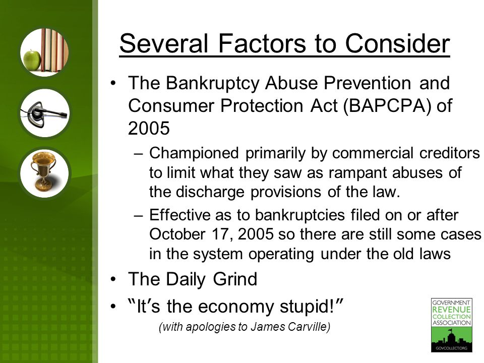 Several Factors to Consider The Bankruptcy Abuse Prevention and Consumer Protection Act (BAPCPA) of 2005 –Championed primarily by commercial creditors